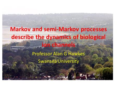 Markov and semi-Markov processes describe the dynamics of biological ion channels Professor Alan G Hawkes Swansea University.