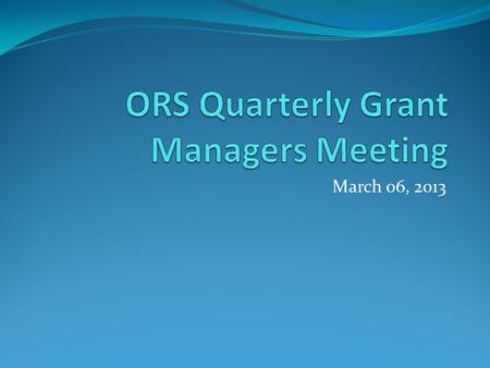 March 06, 2013. Agenda ORS Updates: ORS Staffing Update Training and Development Update Document Management Project Update PHS Public Access Policy Keith.