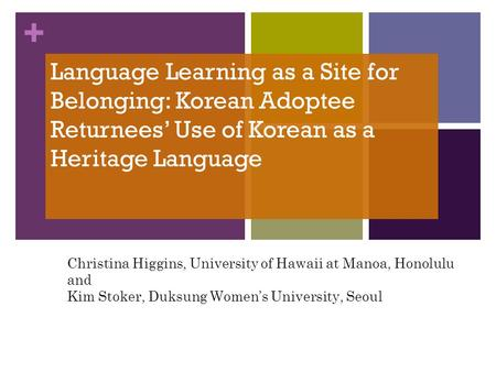 + Language Learning as a Site for Belonging: Korean Adoptee Returnees Use of Korean as a Heritage Language Christina Higgins, University of Hawaii at Manoa,