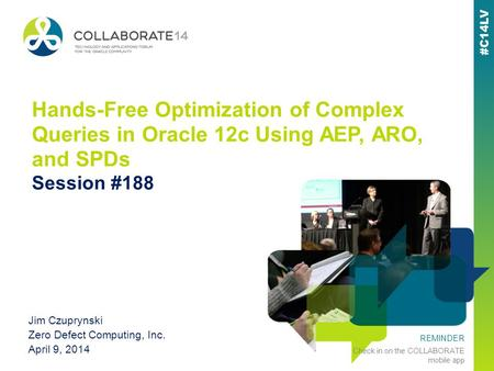 REMINDER Check in on the COLLABORATE mobile app Hands-Free Optimization of Complex Queries in Oracle 12c Using AEP, ARO, and SPDs Session #188 Jim Czuprynski.