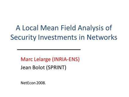 A Local Mean Field Analysis of Security Investments in Networks Marc Lelarge (INRIA-ENS) Jean Bolot (SPRINT) NetEcon 2008.