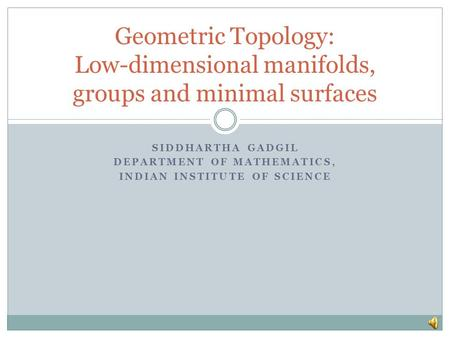 SIDDHARTHA GADGIL DEPARTMENT OF MATHEMATICS, INDIAN INSTITUTE OF SCIENCE Geometric Topology: Low-dimensional manifolds, groups and minimal surfaces.