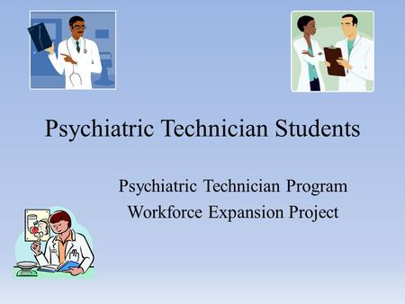Psychiatric Technician Students Psychiatric Technician Program Workforce Expansion Project.