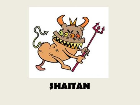 SHAITAN A humble attempt to find an answer to the for ever perplexing question – WHY DID GOD HAVE TO CREATE SATAN ? WILL NOT THE WORLD BE A BETTER PLACE.
