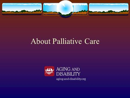 About Palliative Care. Introduction We have experienced and will continue to experience deaths of those we support. We need to have a basic understanding.