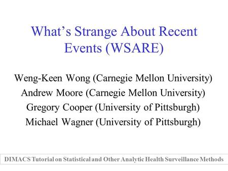 Whats Strange About Recent Events (WSARE) Weng-Keen Wong (Carnegie Mellon University) Andrew Moore (Carnegie Mellon University) Gregory Cooper (University.