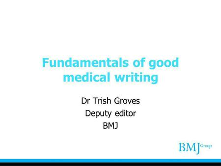Fundamentals of good medical writing Dr Trish Groves Deputy editor BMJ.