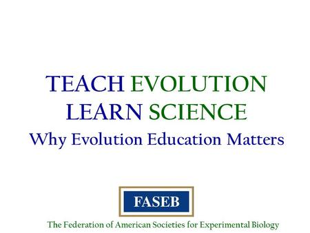 TEACH EVOLUTION LEARN SCIENCE Why Evolution Education Matters The Federation of American Societies for Experimental Biology.