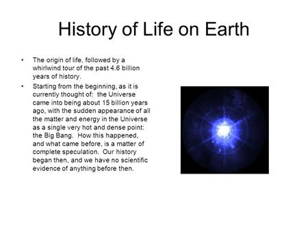 History of Life on Earth The origin of life, followed by a whirlwind tour of the past 4.6 billion years of history. Starting from the beginning, as it.