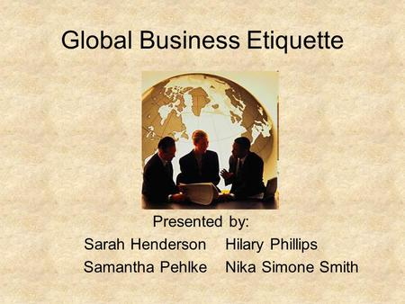 Global Business Etiquette Presented by: Sarah Henderson Hilary Phillips Samantha Pehlke Nika Simone Smith.