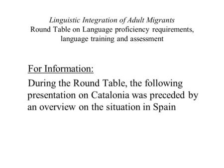 Linguistic Integration of Adult Migrants Round Table on Language proficiency requirements, language training and assessment For Information: During the.