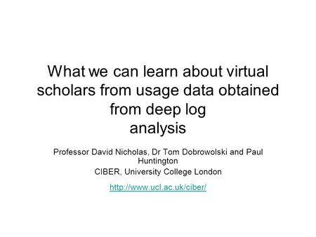 What we can learn about virtual scholars from usage data obtained from deep log analysis Professor David Nicholas, Dr Tom Dobrowolski and Paul Huntington.