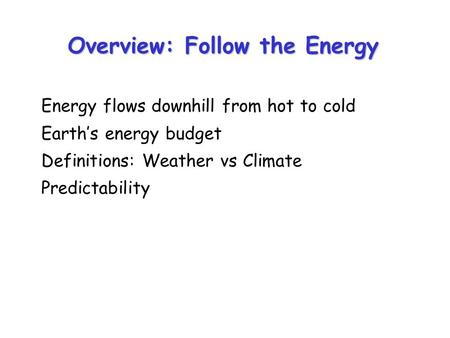 Overview: Follow the Energy Energy flows downhill from hot to cold Earths energy budget Definitions: Weather vs Climate Predictability.