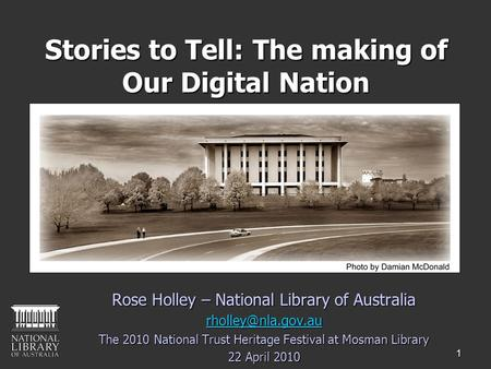 1 Stories to Tell: The making of Our Digital Nation Rose Holley – National Library of Australia The 2010 National Trust Heritage Festival.