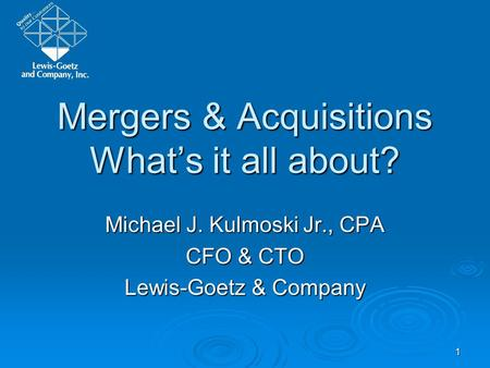 1 Mergers & Acquisitions Whats it all about? Michael J. Kulmoski Jr., CPA CFO & CTO Lewis-Goetz & Company.