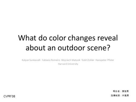 What do color changes reveal about an outdoor scene? Kalyan Sunkavalli Fabiano Romeiro Wojciech Matusik Todd Zickler Hanspeter Pfister Harvard University.