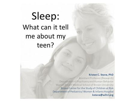 Sleep: What can it tell me about my teen? Kristen C. Stone, PhD Assistant Professor (Research) Department of Psychiatry and Human Behavior Warren Alpert.