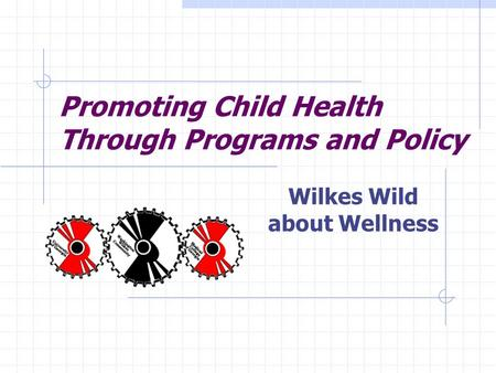 Promoting Child Health Through Programs and Policy Wilkes Wild about Wellness.