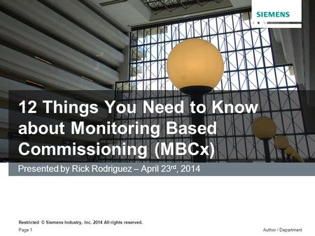 12 Things You Need to Know about Monitoring Based Commissioning (MBCx) Presented by Rick Rodriguez – April 23 rd, 2014 Restricted © Siemens Industry, Inc.