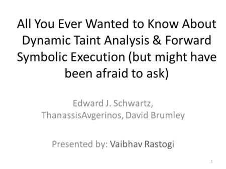 All You Ever Wanted to Know About Dynamic Taint Analysis & Forward Symbolic Execution (but might have been afraid to ask) Edward J. Schwartz, ThanassisAvgerinos,