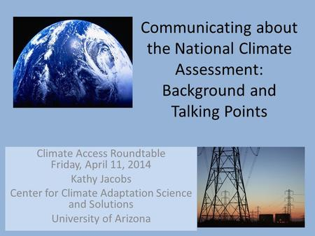 Communicating about the National Climate Assessment: Background and Talking Points Climate Access Roundtable Friday, April 11, 2014 Kathy Jacobs Center.