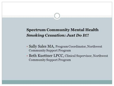 Spectrum Community Mental Health Smoking Cessation: Just Do It!! Sally Sales MA, Program Coordinator, Northwest Community Support Program Beth Kuettner.