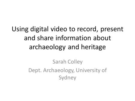 Using digital video to record, present and share information about archaeology and heritage Sarah Colley Dept. Archaeology, University of Sydney.