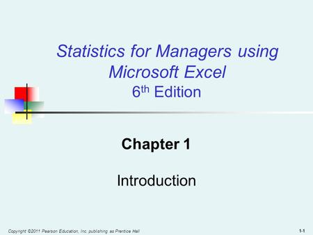 Copyright ©2011 Pearson Education, Inc. publishing as Prentice Hall 1-1 Statistics for Managers using Microsoft Excel 6 th Edition Chapter 1 Introduction.