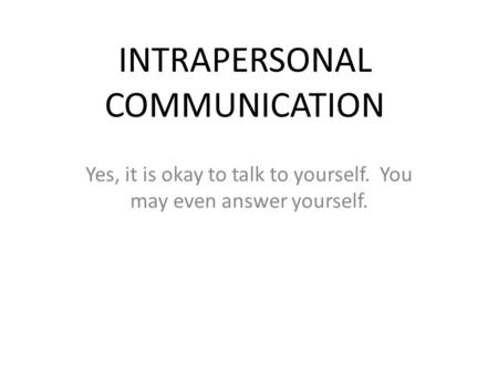 INTRAPERSONAL COMMUNICATION Yes, it is okay to talk to yourself. You may even answer yourself.