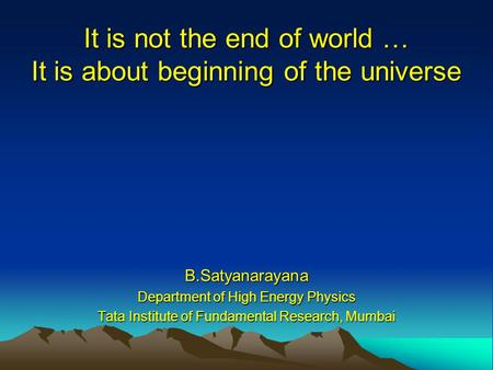 It is not the end of world … It is about beginning of the universe B.Satyanarayana Department of High Energy Physics Tata Institute of Fundamental Research,