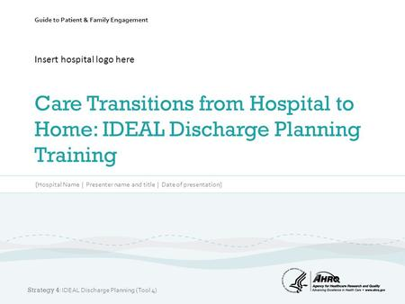 Guide to Patient & Family Engagement Insert hospital logo here Care Transitions from Hospital to Home: IDEAL Discharge Planning Training [Hospital Name.