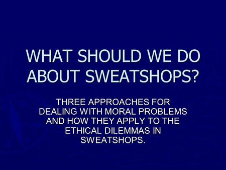 WHAT SHOULD WE DO ABOUT SWEATSHOPS? THREE APPROACHES FOR DEALING WITH MORAL PROBLEMS AND HOW THEY APPLY TO THE ETHICAL DILEMMAS IN SWEATSHOPS.