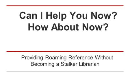Can I Help You Now? How About Now? Providing Roaming Reference Without Becoming a Stalker Librarian.
