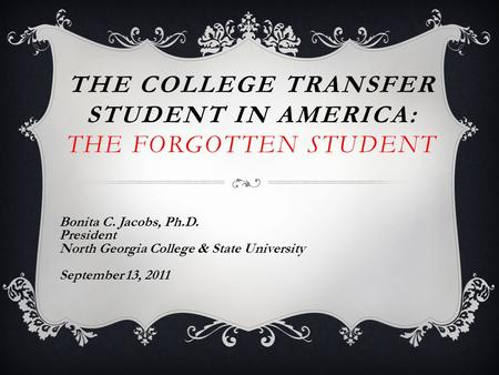 THE COLLEGE TRANSFER STUDENT IN AMERICA: THE FORGOTTEN STUDENT Bonita C. Jacobs, Ph.D. President North Georgia College & State University September 13,