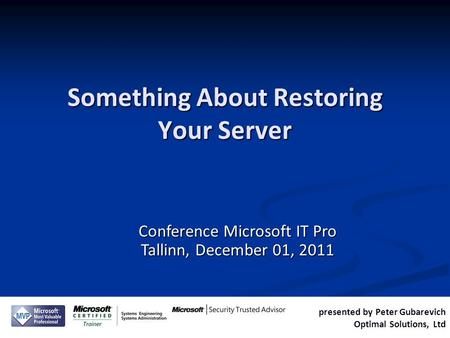 Presented by Peter Gubarevich Optimal Solutions, Ltd Conference Microsoft IT Pro Tallinn, December 01, 2011 Something About Restoring Your Server.