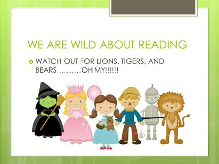 WE ARE WILD ABOUT READING WATCH OUT FOR LIONS, TIGERS, AND BEARS ………OH MY!!!!!!