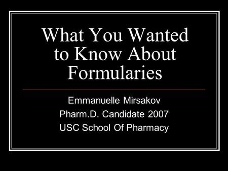 What You Wanted to Know About Formularies Emmanuelle Mirsakov Pharm.D. Candidate 2007 USC School Of Pharmacy.