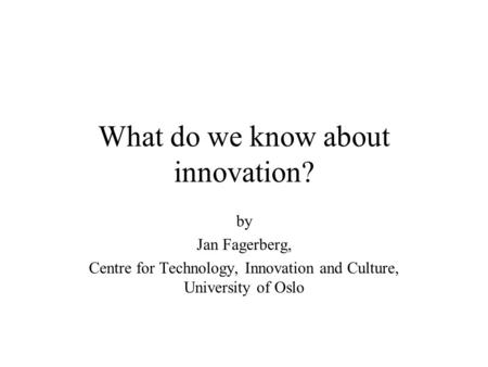 What do we know about innovation? by Jan Fagerberg, Centre for Technology, Innovation and Culture, University of Oslo.