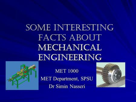Some Interesting Facts about Mechanical Engineering MET 1000 MET Department, SPSU Dr Simin Nasseri.