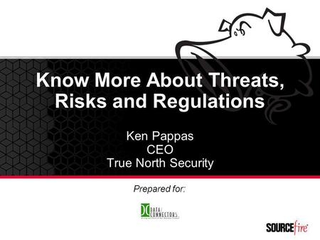 Know More About Threats, Risks and Regulations Ken Pappas CEO True North Security Prepared for: