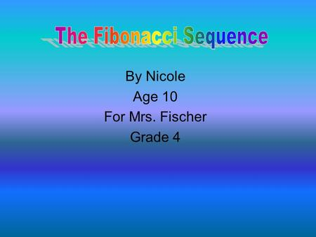 By Nicole Age 10 For Mrs. Fischer Grade 4. The Fibonacci sequence was created by Mr. Bonacci. It was made in the Middle Ages. Everything in nature includes.