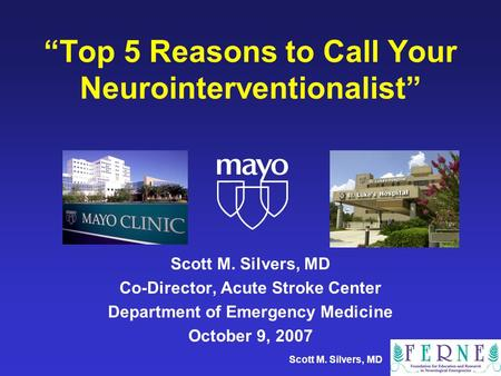 Scott M. Silvers, MD Top 5 Reasons to Call Your Neurointerventionalist Scott M. Silvers, MD Co-Director, Acute Stroke Center Department of Emergency Medicine.