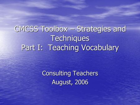 CMCSS Toolbox – Strategies and Techniques Part I: Teaching Vocabulary Consulting Teachers August, 2006.