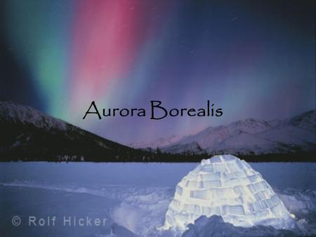 Aurora Borealis. Aurora Borealis In this power point you will learn about the Aurora Borealis, how it begins, how it occurs, its folklore, and where you.