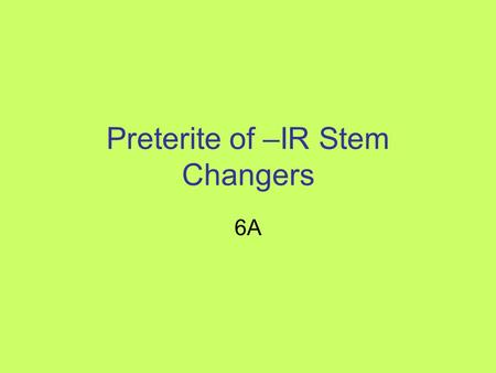 Preterite of –IR Stem Changers 6A. Common –IR Stem Changers Preferir (to prefer) Mentir (to lie) Sentirse (to feel) Divertirse (to enjoy yourself) (also.