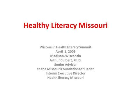 Healthy Literacy Missouri Wisconsin Health Literacy Summit April 1, 2009 Madison, Wisconsin Arthur Culbert, Ph.D. Senior Advisor to the Missouri Foundation.