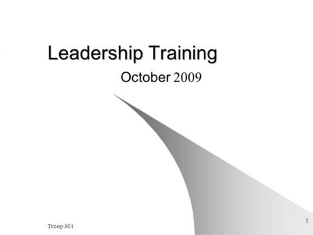 Troop 301 1 <strong>Leadership</strong> Training October 2009. Troop 301 2 <strong>Leadership</strong>: Doing your job and doing it right Making those around you better You cannot help.