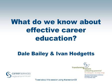 Tweet about this session using #careercon09 What do we know about effective career education? Dale Bailey & Ivan Hodgetts.