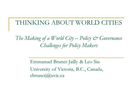 THINKING ABOUT WORLD CITIES The Making of a World City – Policy & Governance Challenges for Policy Makers Emmanuel Brunet-Jailly & Leo Siu University of.