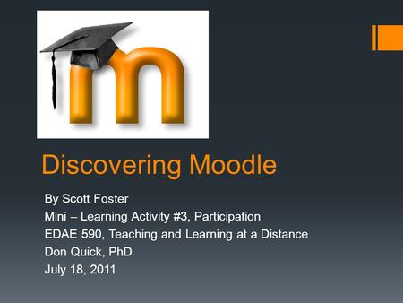 Discovering Moodle By Scott Foster Mini – Learning Activity #3, Participation EDAE 590, Teaching and Learning at a Distance Don Quick, PhD July 18, 2011.